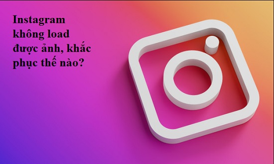 Instagram không load được ảnh, khắc phục thế nào?
